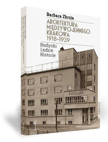 """""""Architektura międzywojennego Krakowa 1918-1938. Budynki, Ludzie, Historie"""" Barbara Zbroja"""