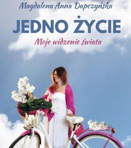"""Okładka książki """"Jedno życie. Moje widzenie świata"""". Magdaleny Anny Dapczyńskiej"""